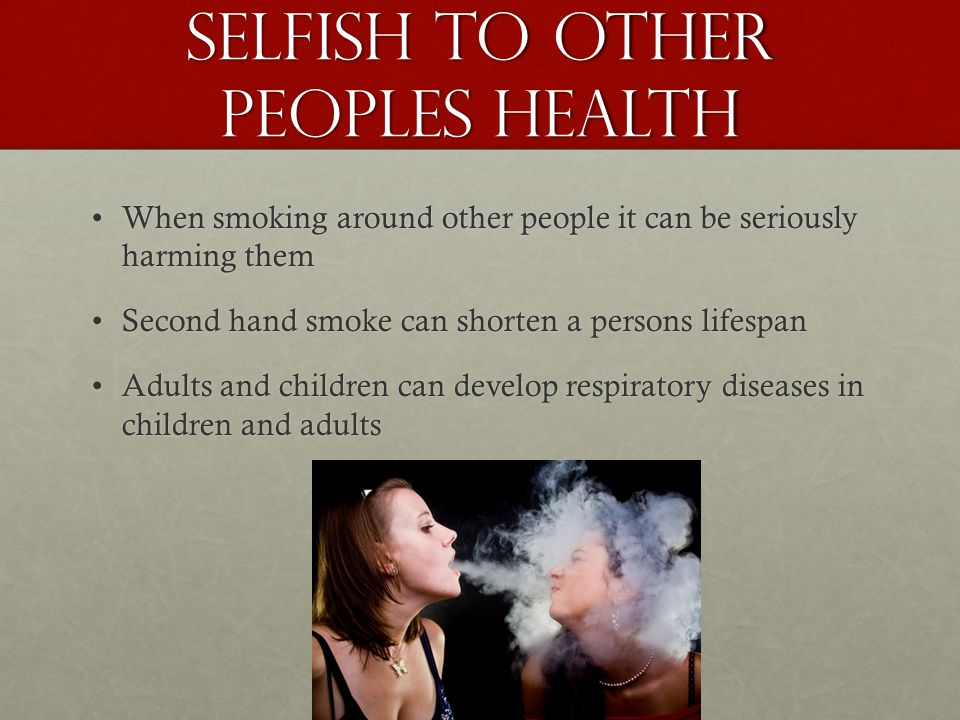 Selfish to other peoples health When smoking around other people it can be seriously harming themWhen smoking around other people it can be seriously harming them Second hand smoke can shorten a persons lifespanSecond hand smoke can shorten a persons lifespan Adults and children can develop respiratory diseases in children and adultsAdults and children can develop respiratory diseases in children and adults