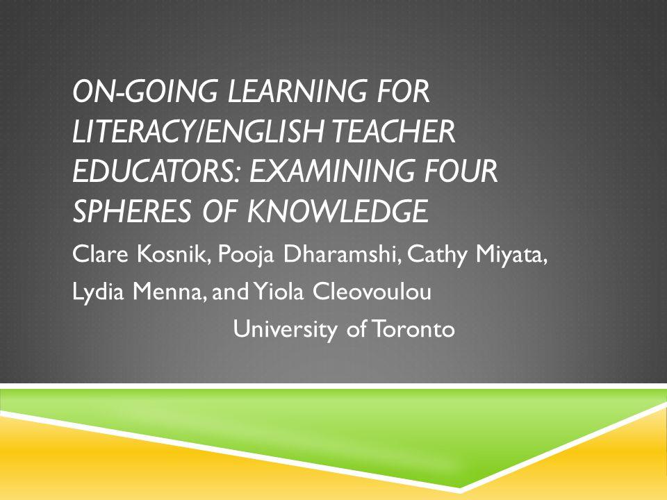 ON-GOING LEARNING FOR LITERACY/ENGLISH TEACHER EDUCATORS: EXAMINING FOUR SPHERES OF KNOWLEDGE Clare Kosnik, Pooja Dharamshi, Cathy Miyata, Lydia Menna, and Yiola Cleovoulou University of Toronto