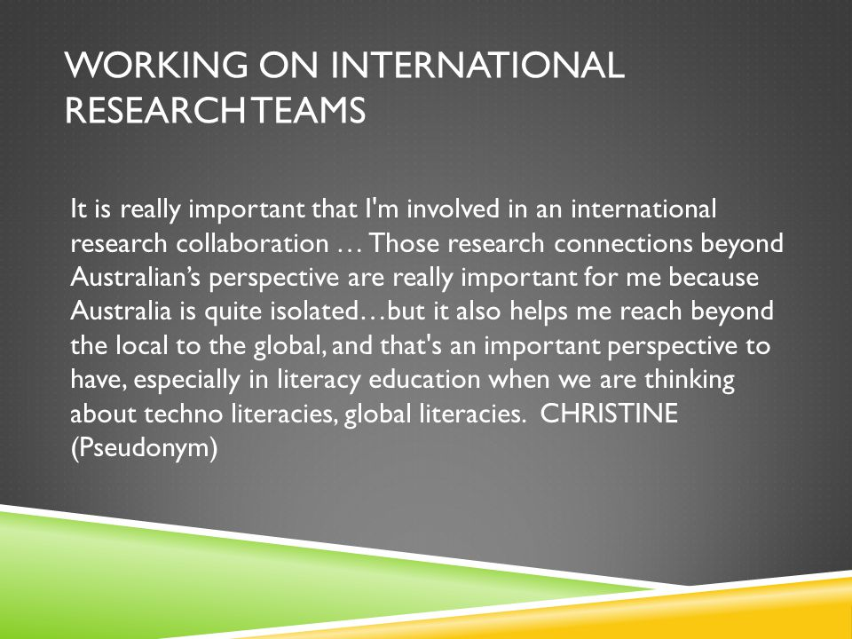 WORKING ON INTERNATIONAL RESEARCH TEAMS It is really important that I'm involved in an international research collaboration … Those research connectio