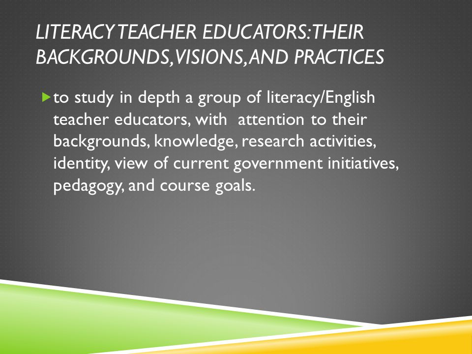 LITERACY TEACHER EDUCATORS: THEIR BACKGROUNDS, VISIONS, AND PRACTICES  to study in depth a group of literacy/English teacher educators, with attentio