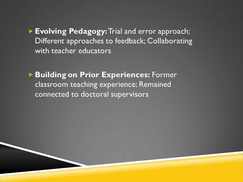 Evolving Pedagogy: Trial and error approach; Different approaches to feedback; Collaborating with teacher educators  Building on Prior Experiences:
