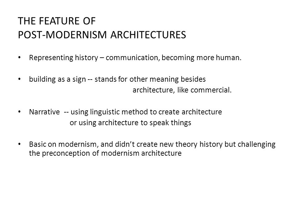 THE FEATURE OF POST-MODERNISM ARCHITECTURES Representing history – communication, becoming more human.