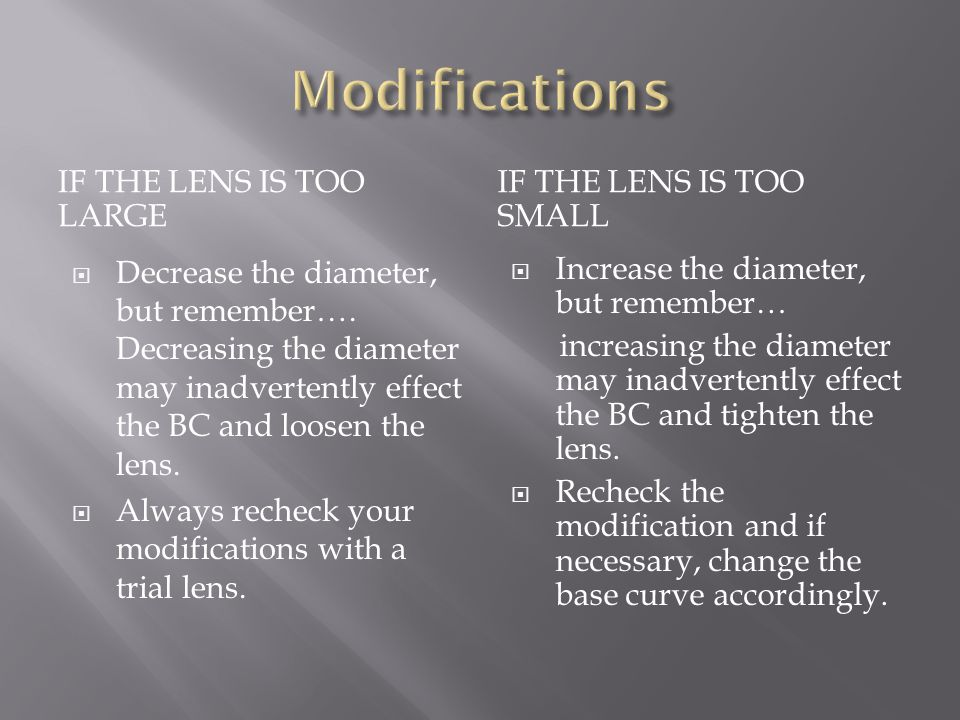 IF THE LENS IS TOO LARGE IF THE LENS IS TOO SMALL  Decrease the diameter, but remember…. Decreasing the diameter may inadvertently effect the BC and