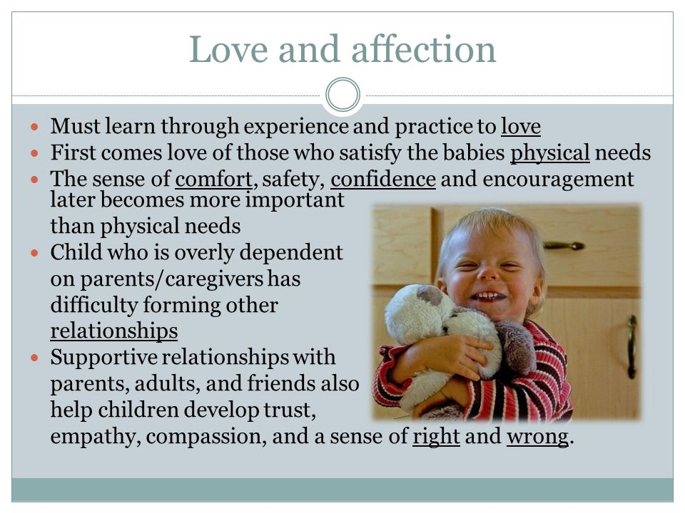 Love and affection Must learn through experience and practice to love First comes love of those who satisfy the babies physical needs The sense of com