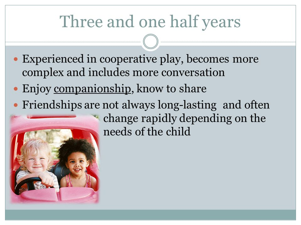 Three and one half years Experienced in cooperative play, becomes more complex and includes more conversation Enjoy companionship, know to share Frien