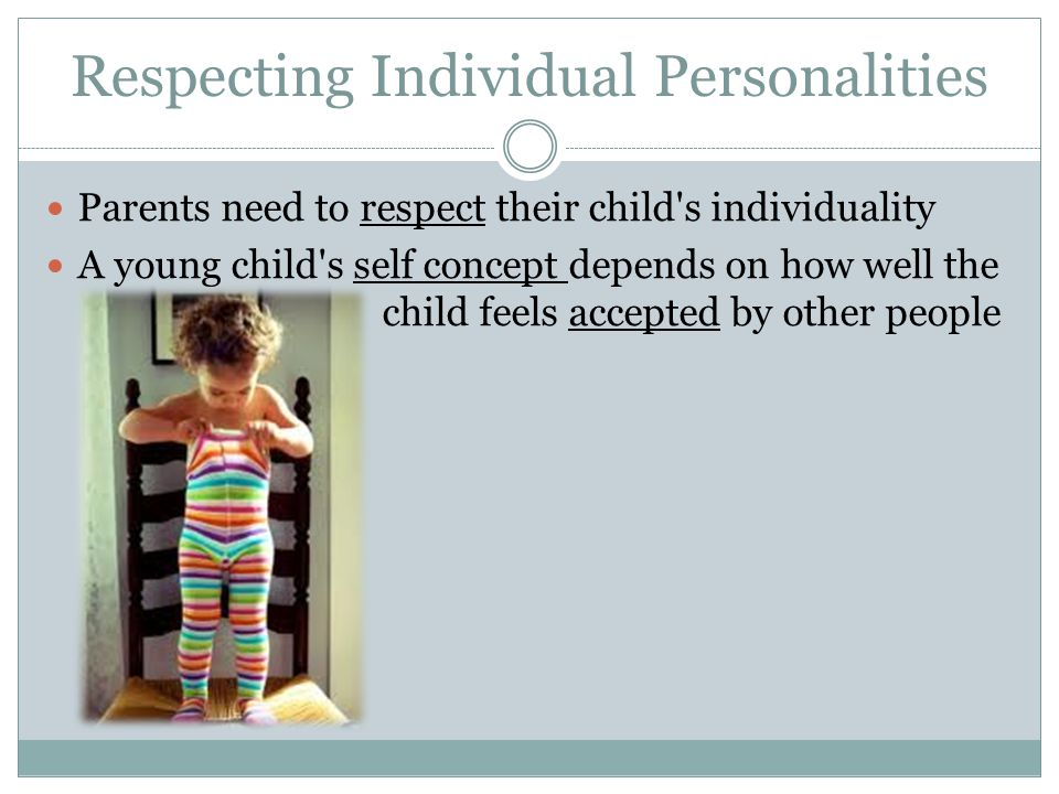 Respecting Individual Personalities Parents need to respect their child's individuality A young child's self concept depends on how well the child fee