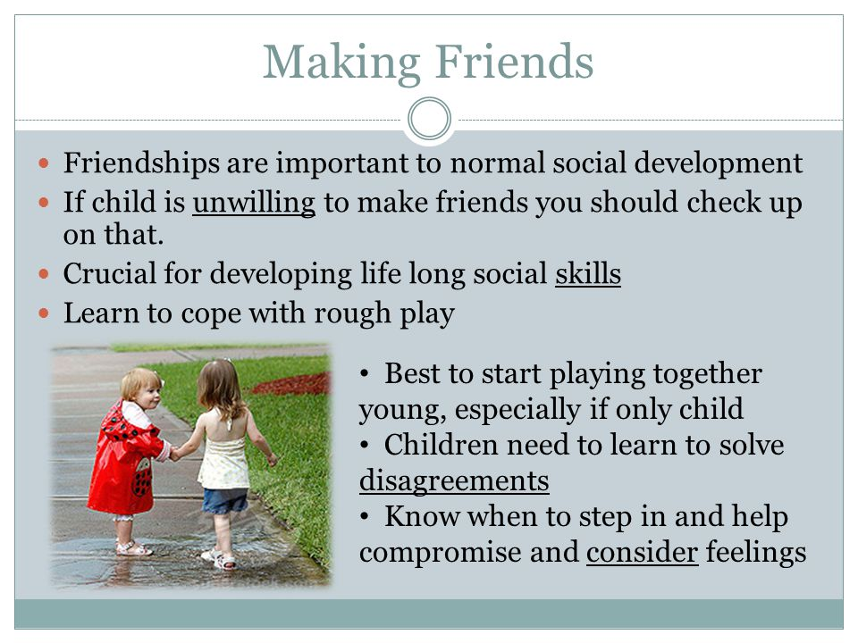 Making Friends Friendships are important to normal social development If child is unwilling to make friends you should check up on that. Crucial for d