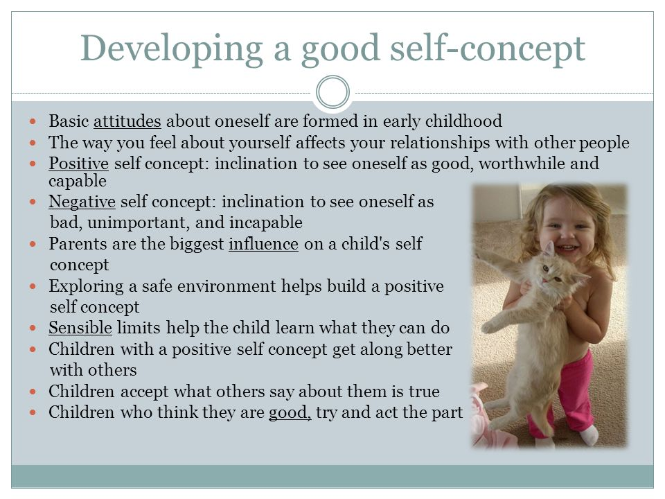Developing a good self-concept Basic attitudes about oneself are formed in early childhood The way you feel about yourself affects your relationships