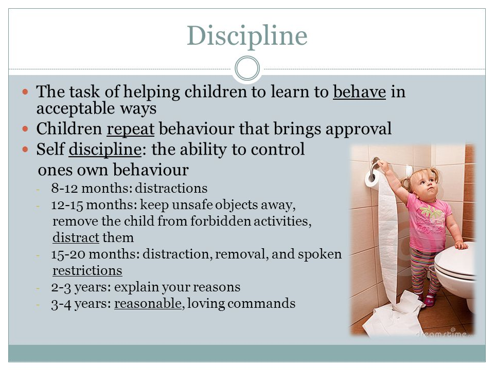 Discipline The task of helping children to learn to behave in acceptable ways Children repeat behaviour that brings approval Self discipline: the abil