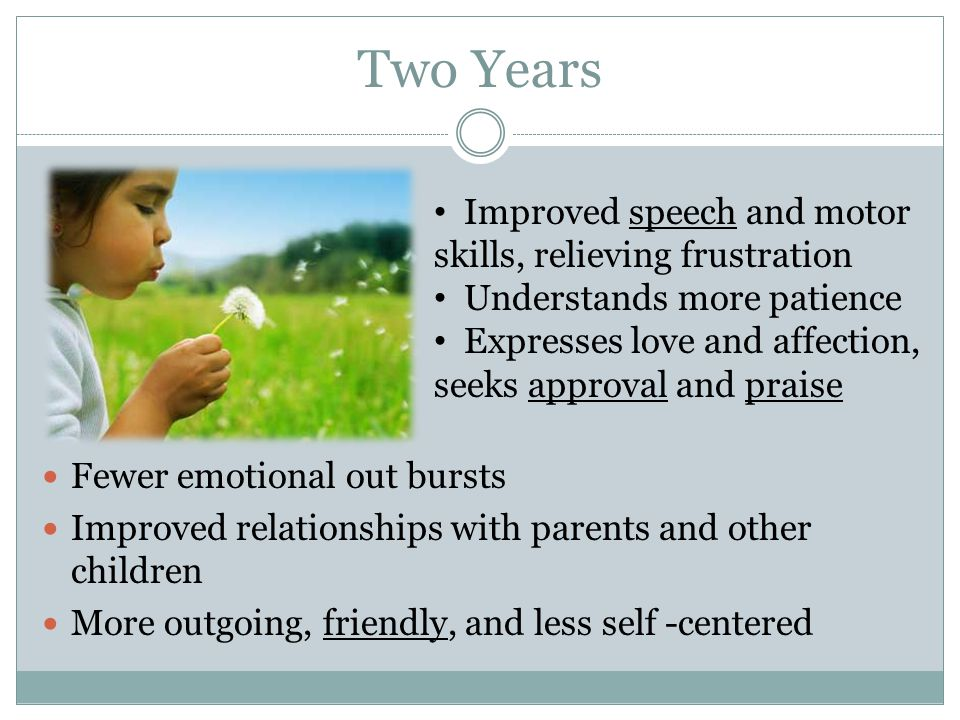Two Years Fewer emotional out bursts Improved relationships with parents and other children More outgoing, friendly, and less self -centered Improved