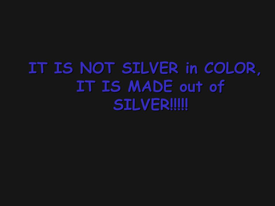 IT IS NOT SILVER in COLOR, IT IS MADE out of SILVER!!!!!