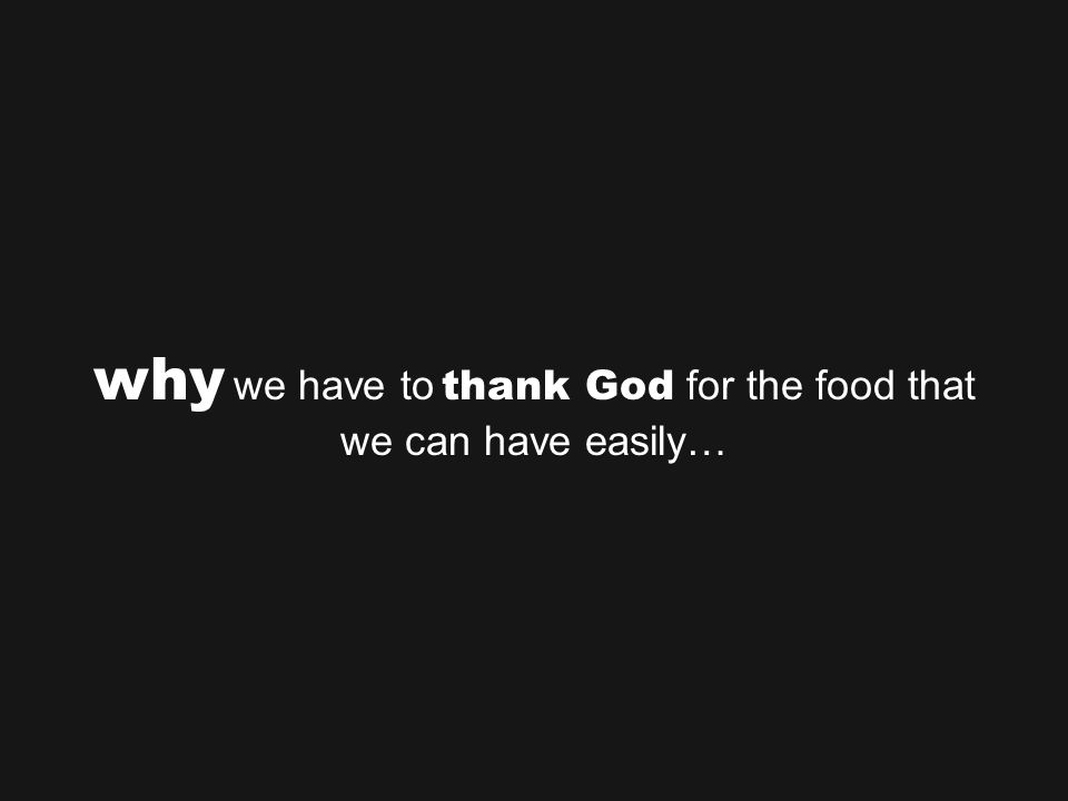 why we have to thank God for the food that we can have easily…
