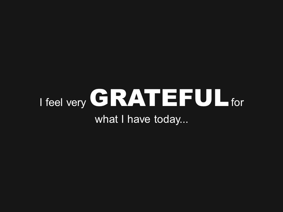 I feel very GRATEFUL for what I have today...