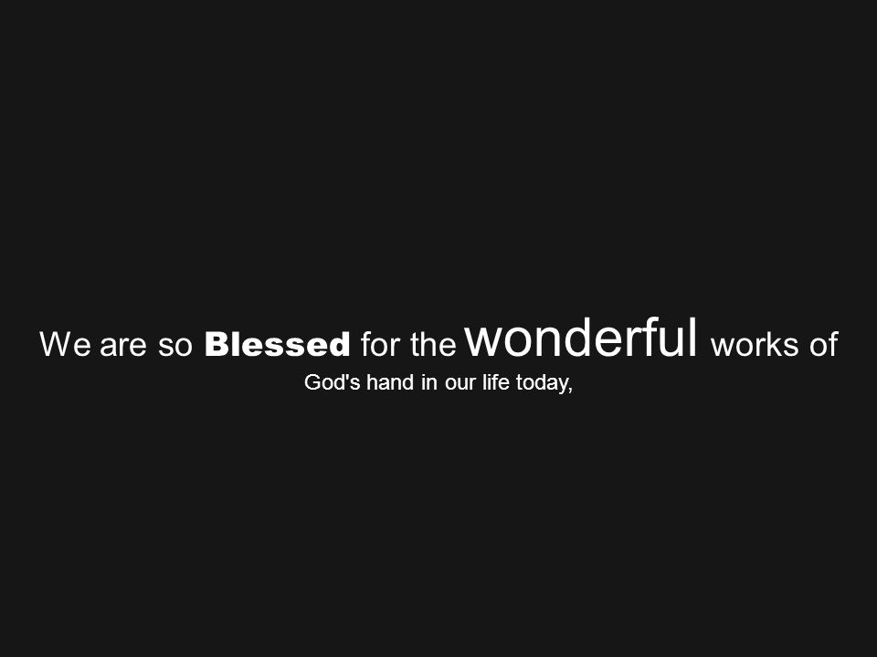 We are so Blessed for the wonderful works of God s hand in our life today,