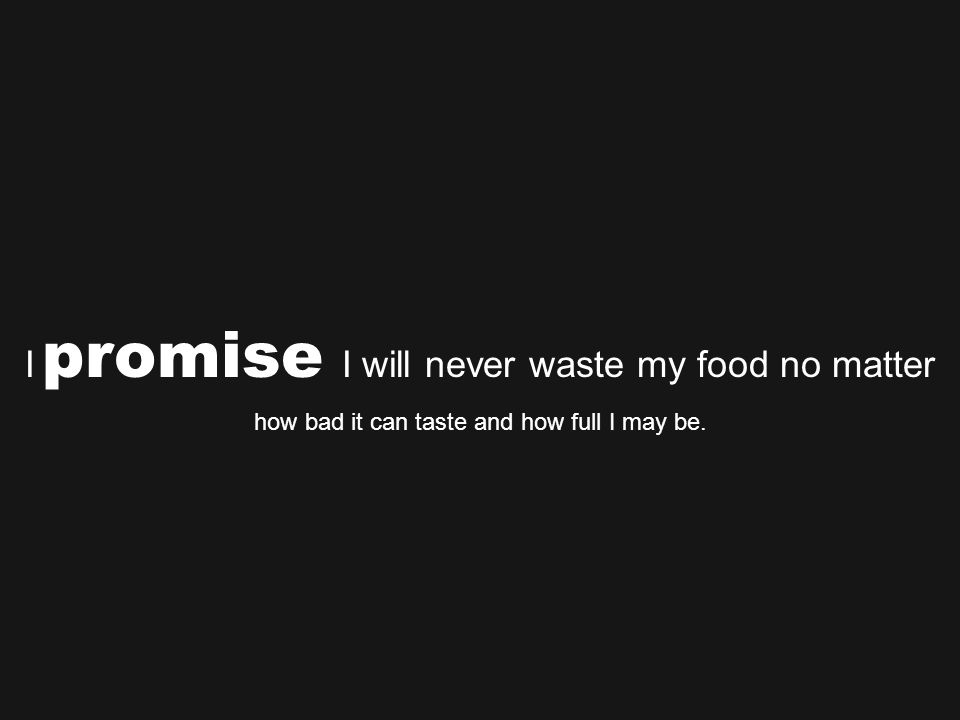 I promise I will never waste my food no matter how bad it can taste and how full I may be.