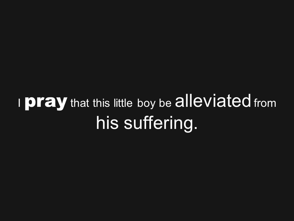 I pray that this little boy be alleviated from his suffering.