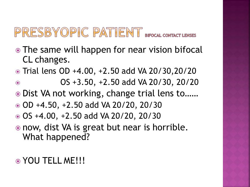  The same will happen for near vision bifocal CL changes.  Trial lens OD +4.00, +2.50 add VA 20/30,20/20  OS +3.50, +2.50 add VA 20/30, 20/20  Dis