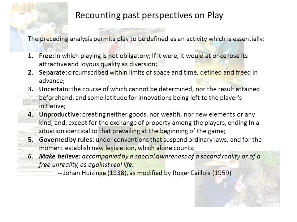 The preceding analysis permits play to be defined as an activity which is essentially: 1.Free: in which playing is not obligatory; If it were, it would at once lose its attractive and Joyous quality as diversion; 2.Separate: circumscribed within limits of space and time, defined and freed in advance; 3.Uncertain: the course of which cannot be determined, nor the result attained beforehand, and some latitude for innovations being left to the player s initiative; 4.Unproductive: creating neither goods, nor wealth, nor new elements or any kind, and, except for the exchange of property among the players, ending In a situation identical to that prevailing at the beginning of the game; 5.Governed by rules: under conventions that suspend ordinary laws, and for the moment establish new legislation, which alone counts; 6.Make-believe: accompanied by a special awareness of a second reality or of a free unreality, as against real life.
