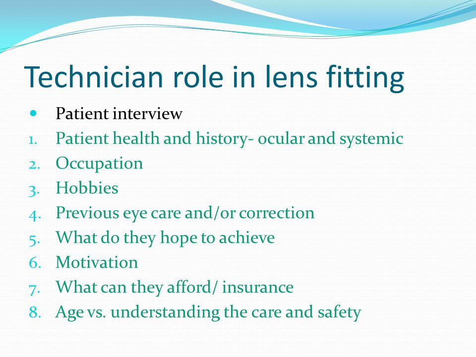 Technician role in lens fitting Patient interview 1. Patient health and history- ocular and systemic 2. Occupation 3. Hobbies 4. Previous eye care and