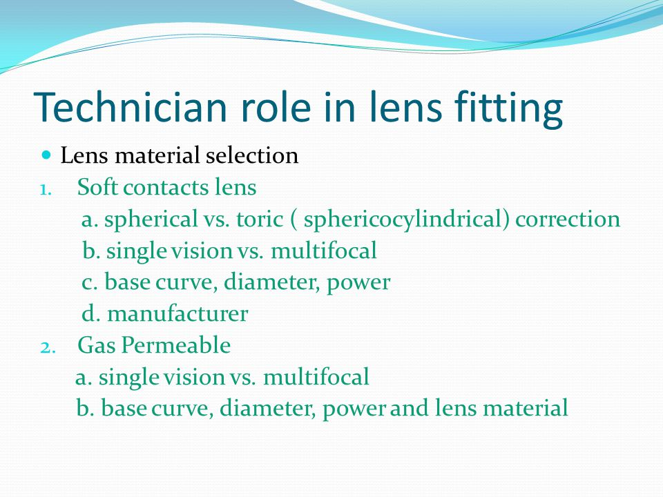Technician role in lens fitting Lens material selection 1. Soft contacts lens a. spherical vs. toric ( sphericocylindrical) correction b. single visio