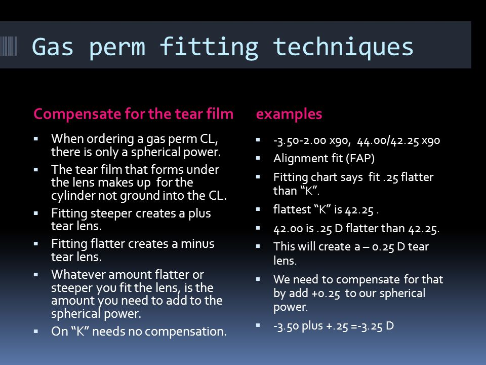 Gas perm fitting techniques Compensate for the tear filmexamples  When ordering a gas perm CL, there is only a spherical power.  The tear film that