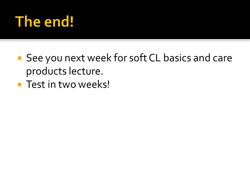  See you next week for soft CL basics and care products lecture.  Test in two weeks!