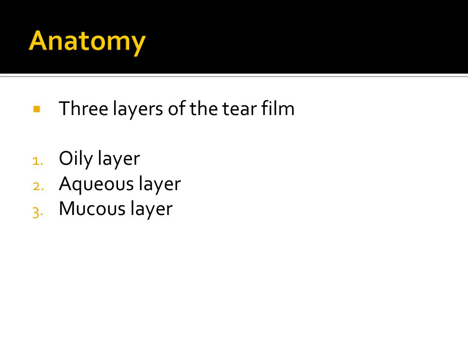  Three layers of the tear film 1. Oily layer 2. Aqueous layer 3. Mucous layer