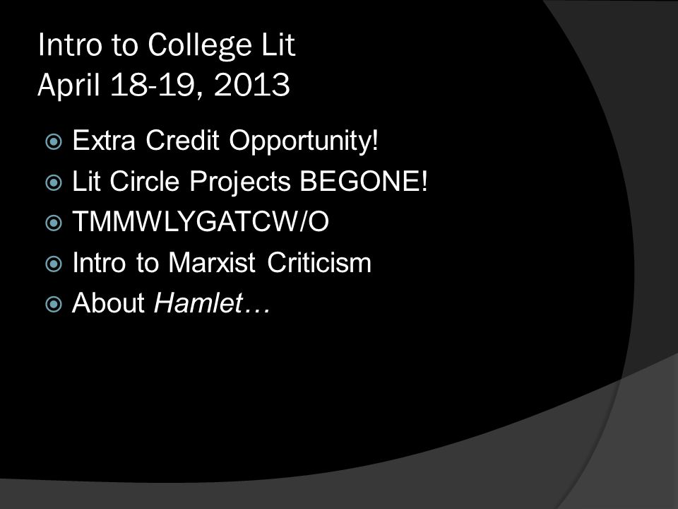 Intro to College Lit April 18-19, 2013  Extra Credit Opportunity!  Lit Circle Projects BEGONE!  TMMWLYGATCW/O  Intro to Marxist Criticism  About