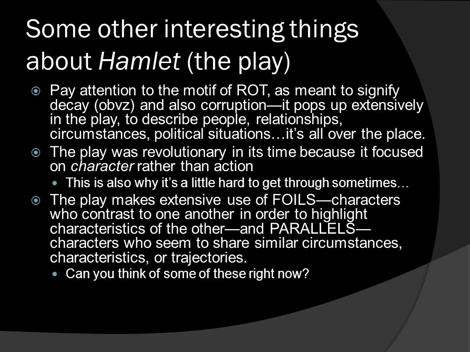 Some other interesting things about Hamlet (the play)  Pay attention to the motif of ROT, as meant to signify decay (obvz) and also corruption—it pop