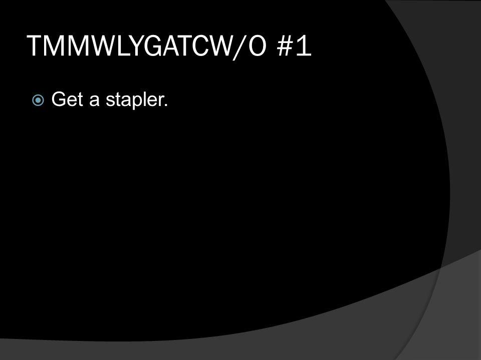 TMMWLYGATCW/O #1  Get a stapler.