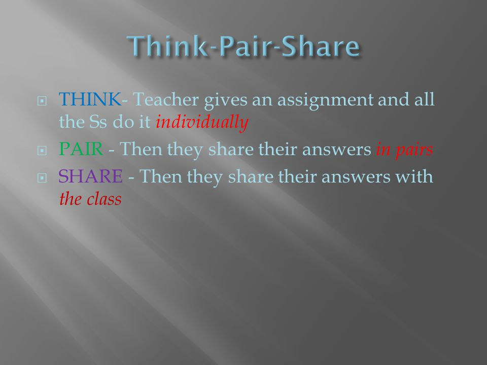  THINK- Teacher gives an assignment and all the Ss do it individually  PAIR - Then they share their answers in pairs  SHARE - Then they share their