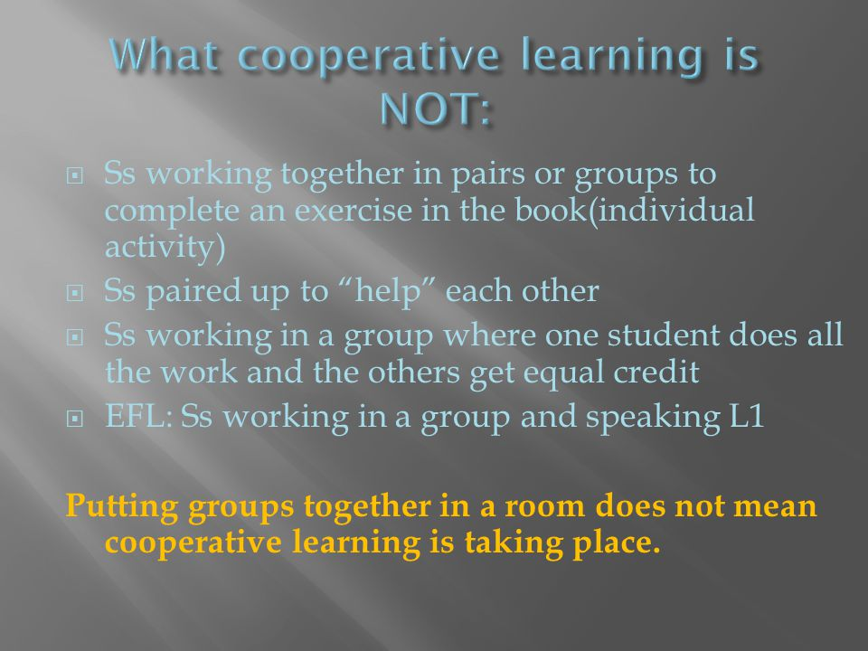 " Ss working together in pairs or groups to complete an exercise in the book(individual activity)  Ss paired up to ""help"" each other  Ss working in"