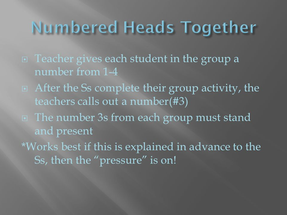 Teacher gives each student in the group a number from 1-4  After the Ss complete their group activity, the teachers calls out a number(#3)  The number 3s from each group must stand and present *Works best if this is explained in advance to the Ss, then the pressure is on!