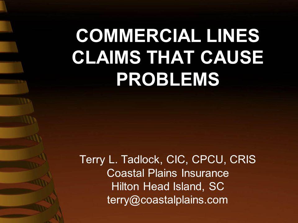 COMMERCIAL LINES CLAIMS THAT CAUSE PROBLEMS Terry L. Tadlock, CIC, CPCU, CRIS Coastal Plains Insurance Hilton Head Island, SC terry@coastalplains.com