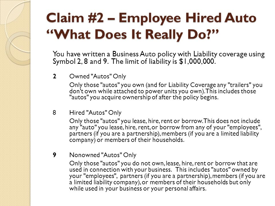 """Claim #2 – Employee Hired Auto """"What Does It Really Do?"""" You have written a Business Auto policy with Liability coverage using Symbol 2, 8 and 9. The"""