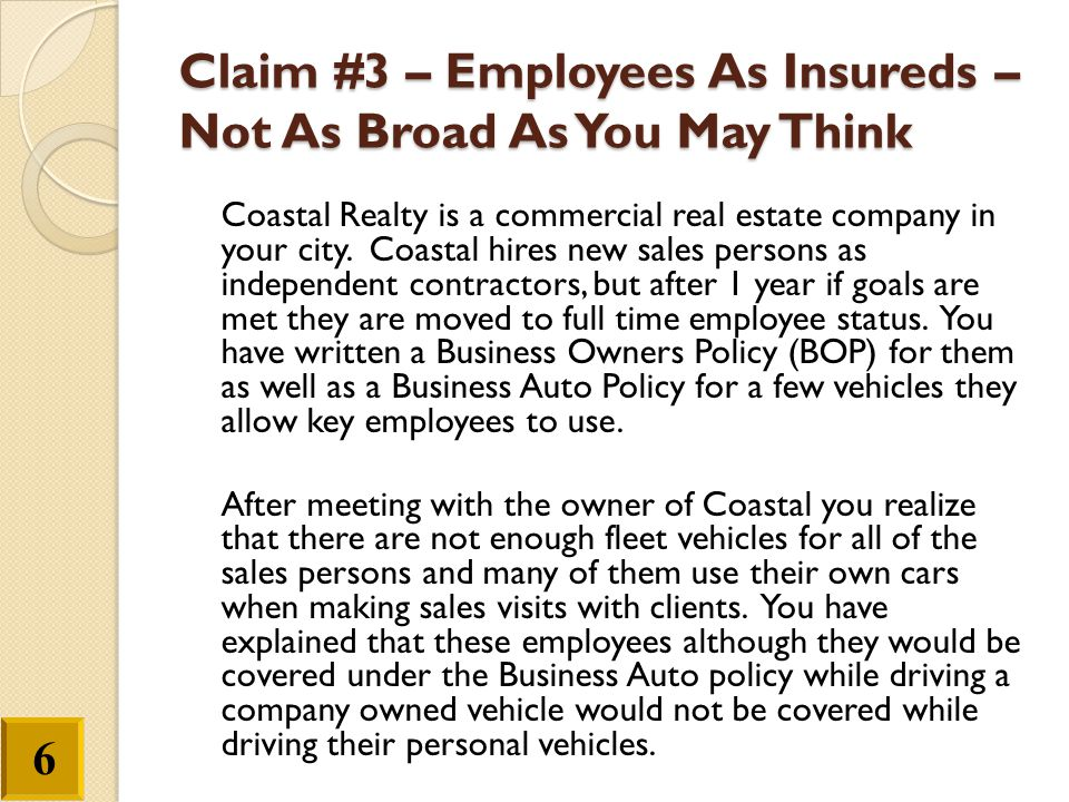 Claim #3 – Employees As Insureds – Not As Broad As You May Think Coastal Realty is a commercial real estate company in your city. Coastal hires new sa