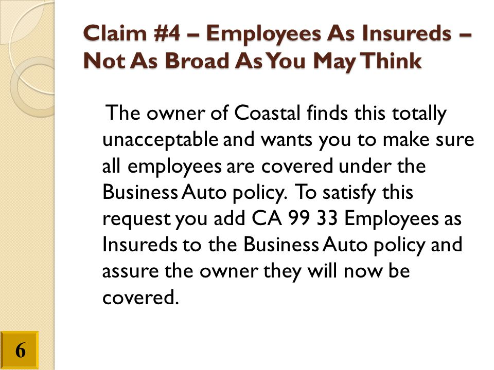 Claim #4 – Employees As Insureds – Not As Broad As You May Think The owner of Coastal finds this totally unacceptable and wants you to make sure all e