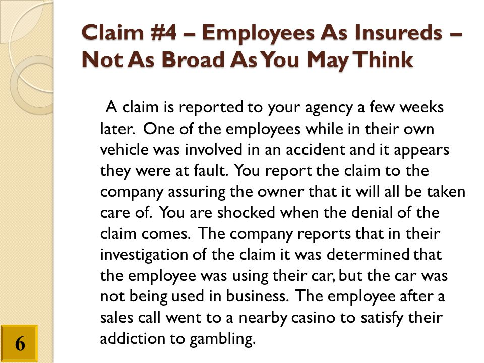 Claim #4 – Employees As Insureds – Not As Broad As You May Think A claim is reported to your agency a few weeks later. One of the employees while in t