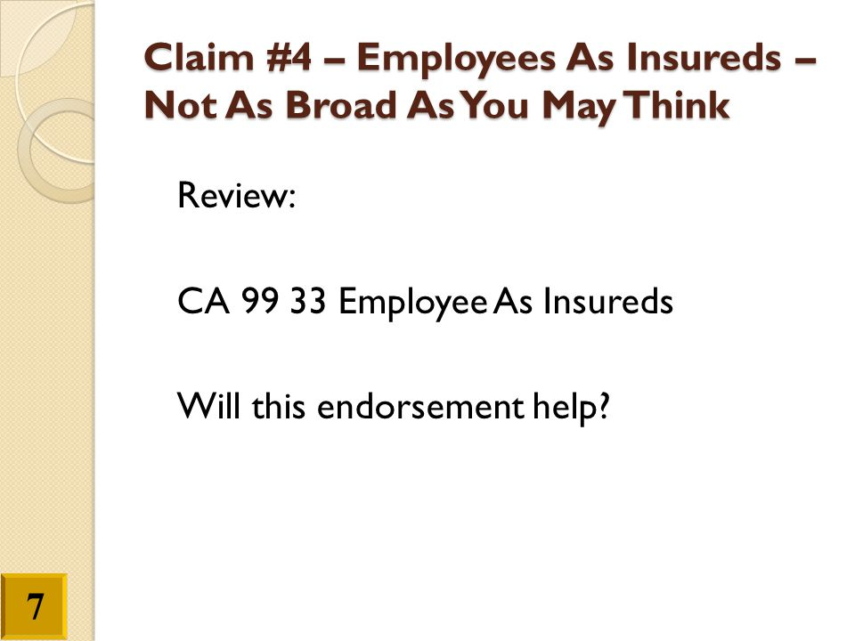 Claim #4 – Employees As Insureds – Not As Broad As You May Think Review: CA 99 33 Employee As Insureds Will this endorsement help? 7