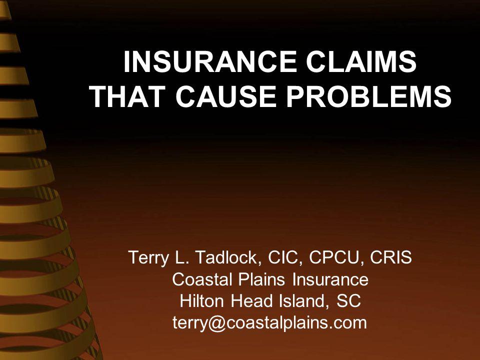 INSURANCE CLAIMS THAT CAUSE PROBLEMS Terry L. Tadlock, CIC, CPCU, CRIS Coastal Plains Insurance Hilton Head Island, SC terry@coastalplains.com