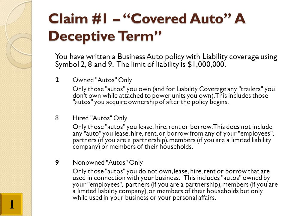 """Claim #1 – """"Covered Auto"""" A Deceptive Term"""" You have written a Business Auto policy with Liability coverage using Symbol 2, 8 and 9. The limit of liab"""