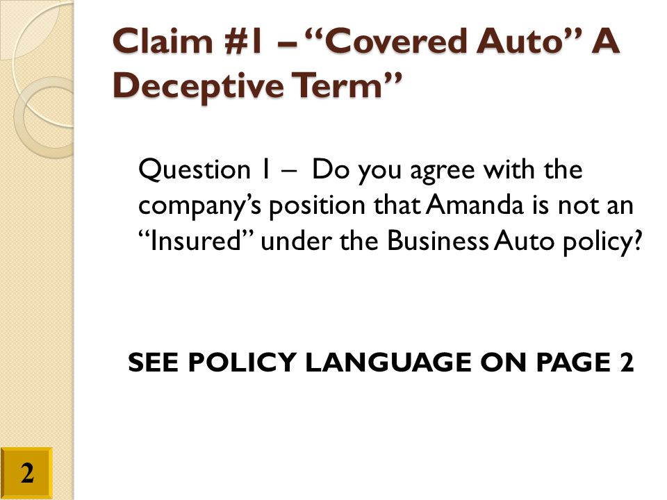 Claim #1 – Covered Auto A Deceptive Term Question 2 – Based on the Symbols language above, do you agree that the vehicle is not a covered Auto? Question 3 – What effect will this denial have on the Excess Liability policy for Patterson Construction.