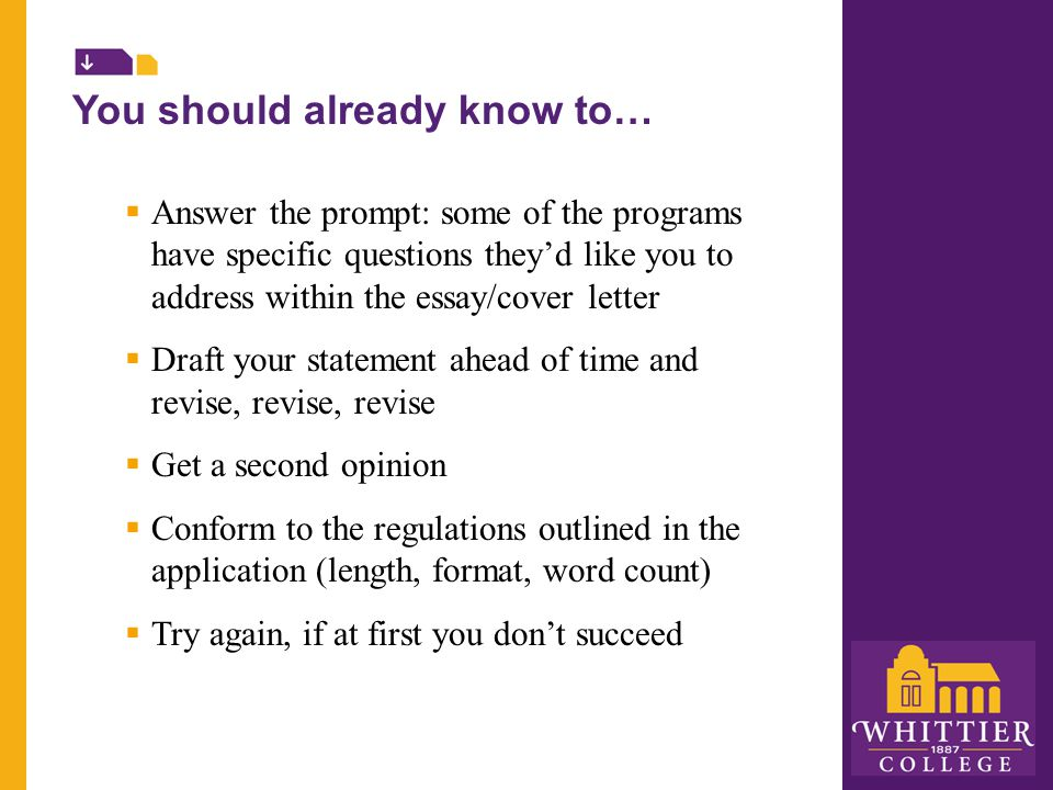 You should already know to…  Answer the prompt: some of the programs have specific questions they'd like you to address within the essay/cover letter  Draft your statement ahead of time and revise, revise, revise  Get a second opinion  Conform to the regulations outlined in the application (length, format, word count)  Try again, if at first you don't succeed