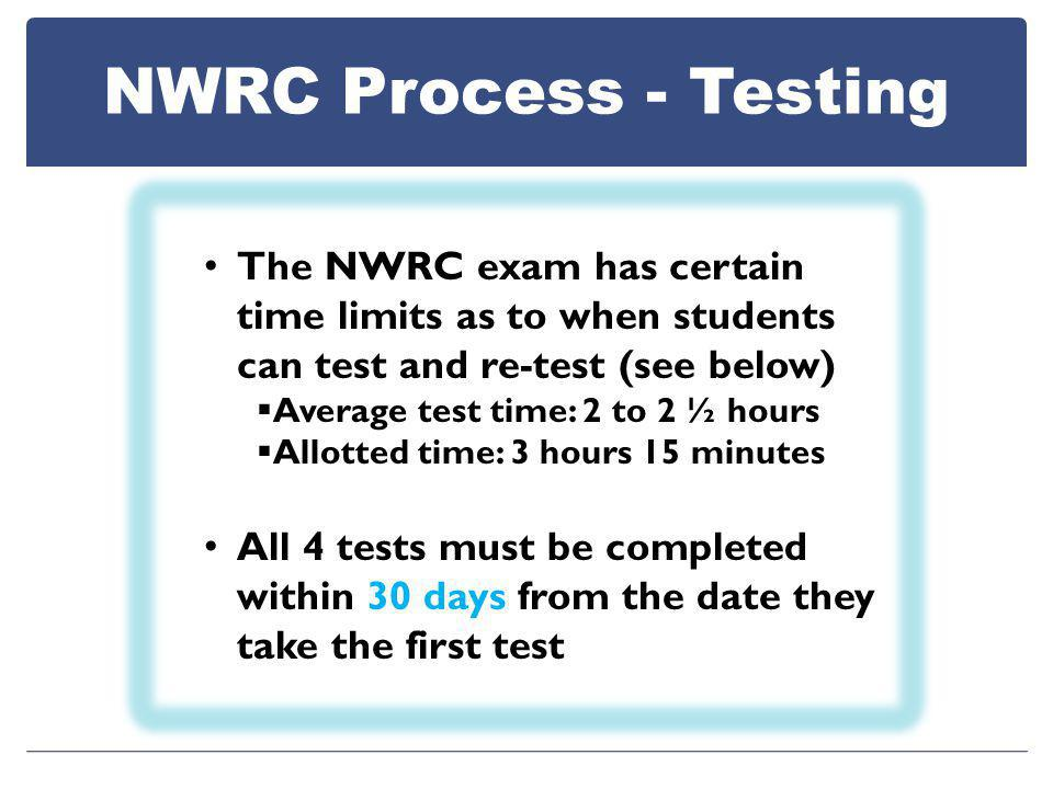 NWRC Process - Testing The NWRC exam has certain time limits as to when students can test and re-test (see below)  Average test time: 2 to 2 ½ hours  Allotted time: 3 hours 15 minutes All 4 tests must be completed within 30 days from the date they take the first test