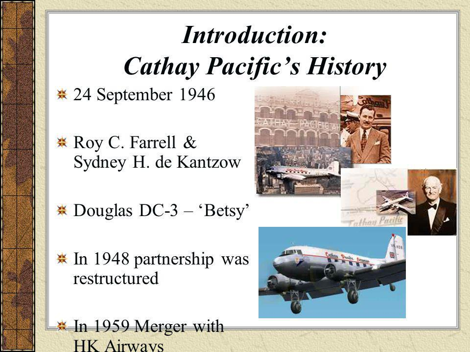Introduction: Cathay Pacific's History 24 September 1946 Roy C. Farrell & Sydney H. de Kantzow Douglas DC-3 – 'Betsy' In 1948 partnership was restruct