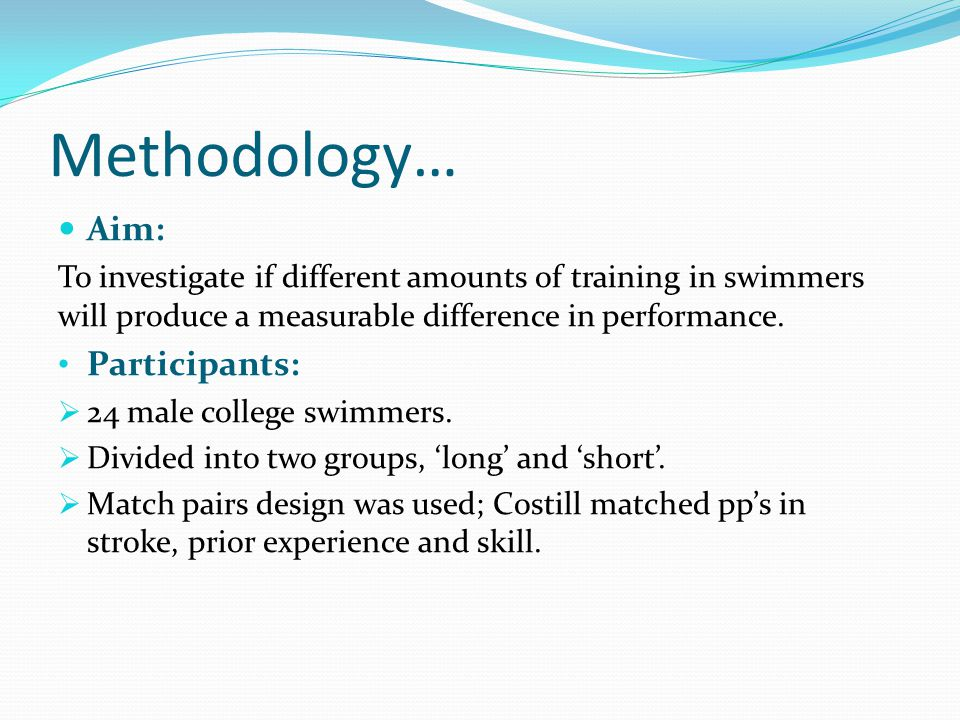 Methodology… Aim: To investigate if different amounts of training in swimmers will produce a measurable difference in performance.