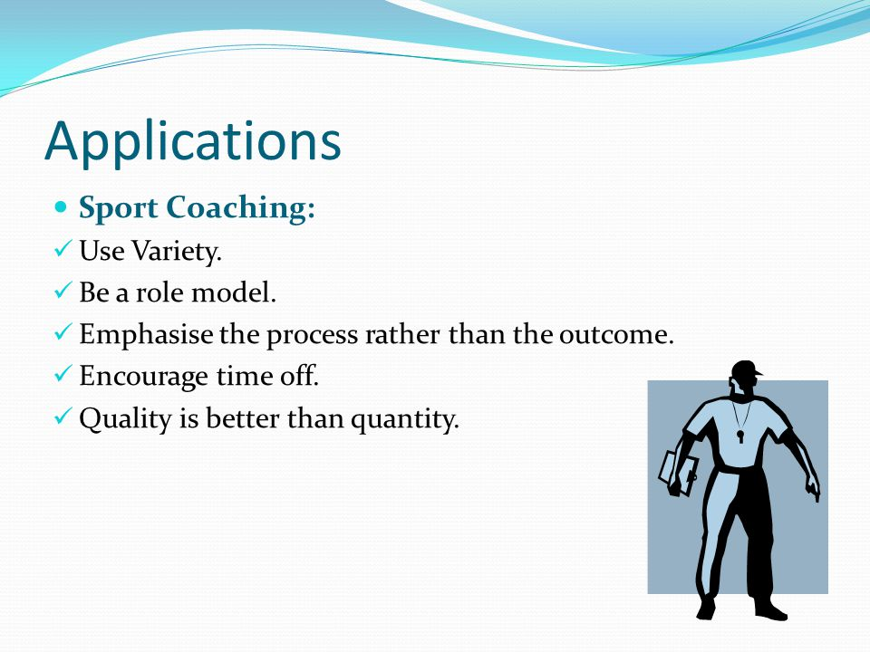 Applications Sport Coaching: Use Variety. Be a role model.