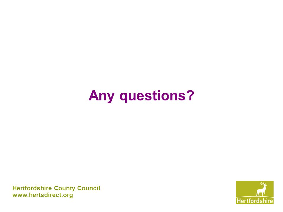 Any questions? Hertfordshire County Council www.hertsdirect.org