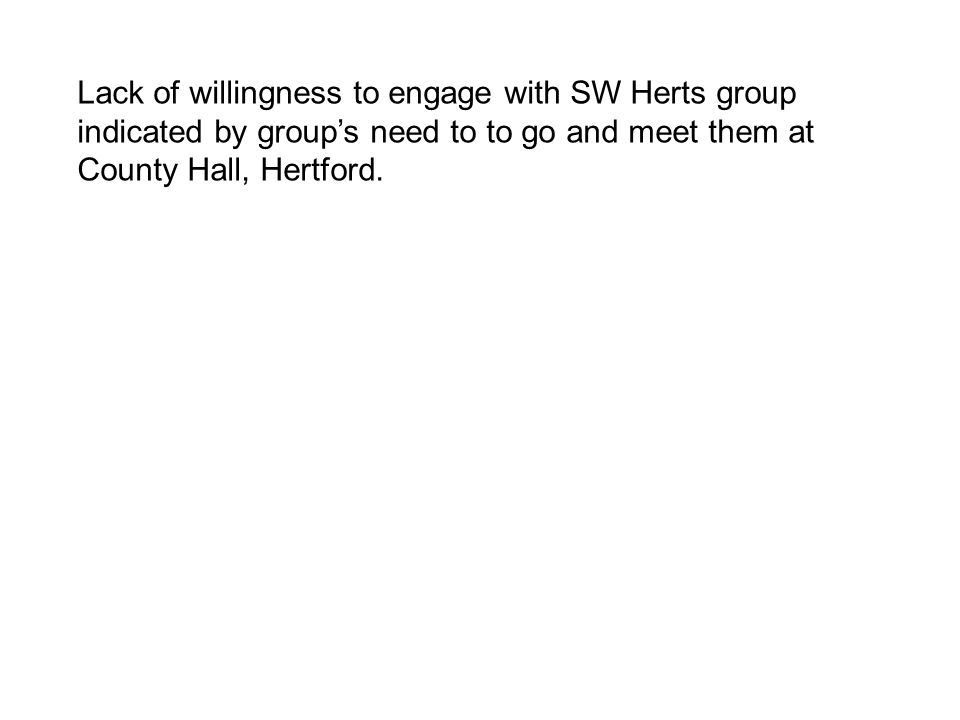 Lack of willingness to engage with SW Herts group indicated by group's need to to go and meet them at County Hall, Hertford.