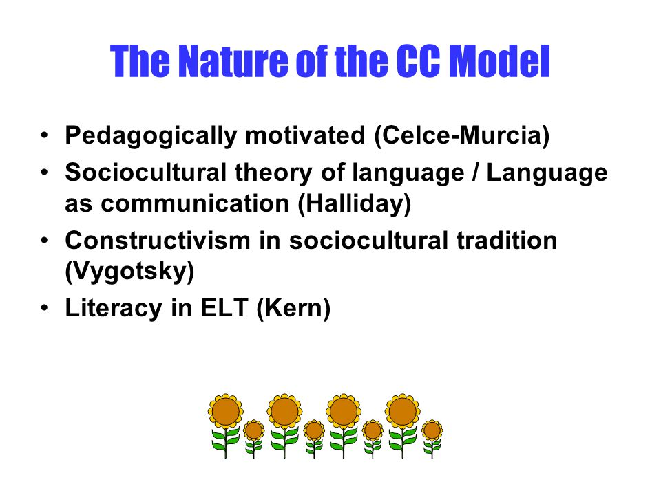 The Nature of the CC Model Pedagogically motivated (Celce-Murcia) Sociocultural theory of language / Language as communication (Halliday) Constructivism in sociocultural tradition (Vygotsky) Literacy in ELT (Kern)